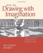 Keys to Drawing with Imagination: Strategies and Exercises for Gaining Confidence and Enhancing Creativity - Bert Dodson, Dodson