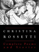 Christina Rossetti: Complete Poems and Stories (Annotated) - Christina Rossetti