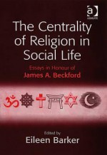 Centrality of Religion in Social Life: Essays in Honour of James A. Beckford - Ashgate Publishing Group