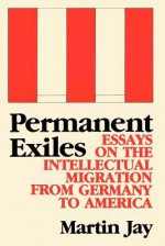 Permanent Exiles: Essays on the Intellectual Migration from Germany to America - Martin Jay