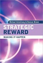 Strategic Reward: Making It Happen - Michael Armstrong, Duncan Brown