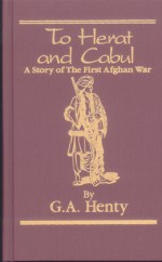 To Herat And Cabul: A Story Of The First Afghan War - G.A. Henty