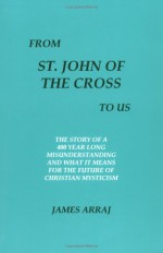From St.John Of The Cross To Us: The Story Of A 400 Year Long Misunderstanding And What It Means For The Future Of Christian Mysticism - James Arraj