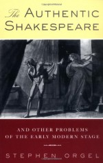 The Authentic Shakespeare, And Other Problems Of The Early Modern Stage - Stephen Orgel
