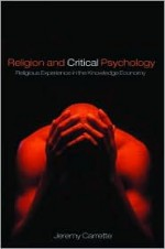 Religion and Critical Psychology: Religious Experience in the Knowledge Economy - Jeremy R. Carrette