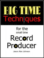 Big Time Techniques for the Small Time Record Producer - Jason Johnson
