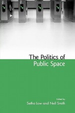 The Politics of Public Space - Setha M. Low, Neil Smith