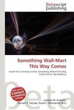 Something Wall-Mart This Way Comes - Lambert M. Surhone, Mariam T. Tennoe, Susan F. Henssonow