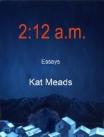 2:12 a.m.: Essays - Kat Meads