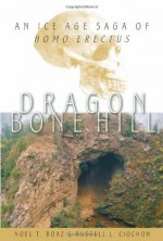 Dragon Bone Hill, An Ice-Age Saga of Homo erectus - Noel T. Boaz, Russell L. Ciochon
