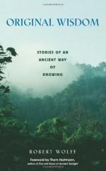 Original Wisdom: Stories of an Ancient Way of Knowing - Robert Wolff, Thom Hartmann