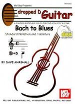 Dropped D Guitar: Bach to Blues: A Player's Guide and Solos for the Acoustic Guitar [With CD] - Dave Marshall
