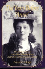 """The Years Before Anne: The Early Career of Lucy Maud Montgomery, Author of """"Anne of Green Gables"""" - Francis W.P. Bolger"""