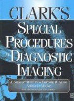 Clark's Special Procedures in Diagnostic Imaging - A. Stewart Whitley, Adrian D. Moore, Chrissie W. Alsop