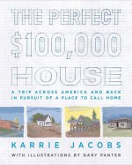 The Perfect $100,000 House: A Trip Across America and Back in Pursuit of a Place to Call Home - Karrie Jacobs, Gary Panter