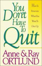 You Don't Have To Quit - Raymond C. Ortlund Jr., Anne Ortlund