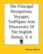 The Principal Navigations, Voyages, Traffiques and Discoveries of the English Nation, V. 6 - Richard Hakluyt