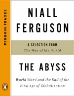The Abyss: World War I and the End of the First Age of Globalization--A Selection from TheWar of the World (Penguin Tracks) - Niall Ferguson