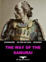 The Way of the Samurai: The Book of Five Rings, The Hagakure, Bushido: The Soul of Japan - Miyamoto Mushashi, Yamamoto Tsunetomo, Inazo Nitobe