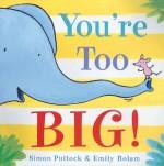 You're Too Big! - Simon Puttock, Emily Bolam