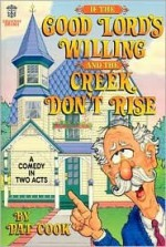 If the Good Lord's Willing and the Creek Don't Rise: A Comedy in Two Acts - Pat Cook