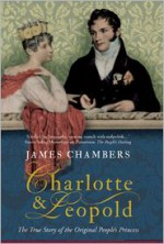 Charlotte & Leopold: The True Story of The Original People's Princess - James Chambers