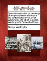 Speeches and Other Proceedings at the Public Dinner in Honor of the Centennial Anniversary of Washington: To Which Is Added, Washington's Farewell Address. - George Washington