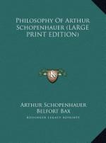Philosophy of Arthur Schopenhauer - Arthur Schopenhauer, Belfort Bax, Baily Saunders