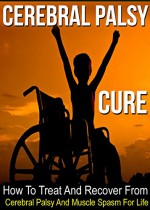The Cerebral Palsy Cure: How To Treat And Recover From Cerebral Palsy And Muscle Spasm For Life (Cerebral Palsy, Learning Disability, Muscle Spasms, Nerve Damage, Nervous System,) - Jessica Adams, Cerebral Palsy, Muscle Recovery, Muscle Spasms