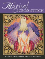Magical Cross Stitch: Over 25 Enchanting Fantasy Designs - Claire Crompton, Joan Elliott, Joanne Sanderson