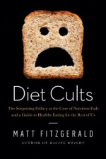 Diet Cults: The Surprising Fallacy at the Core of Nutrition Fads and a Guide to Healthy Eating for the Rest of Us - Matt Fitzgerald