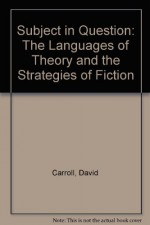 The Subject In Question: The Languages Of Theory And The Strategies Of Fiction - David Carroll