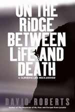 On the Ridge Between Life and Death: A Climbing Life Reexamined - David Roberts