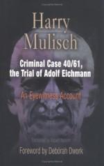 Criminal Case 40/61, the Trial of Adolf Eichmann: An Eyewitness Account - Harry Mulisch, Deborah Dwork, Robert Naborn