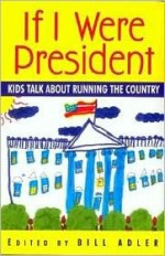 If I Were President: Kids Talk about Running the Country - Bill Adler Jr.