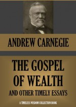 THE GOSPEL OF WEALTH AND OTHER TIMELY ESSAYS (Annotated) (Timeless Wisdom Collection) - Andrew Carnegie