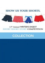 13th Annual Writer's Digest Short Short Story Competition Collection - Writer's Digest Editors, Marie Bacigalupo, R.F. Sharp, Curt Austin, Spencer Bennington, Karissa Chen, Jody L. Mott, Corrina Thurston, Stephen Cunningham, E.M. Eastick, Katie Woodzick, A. Metivier, Anthony A. Palmer, Angelia Pitman, Rachel S. Thomas-Medwid, Margie Brosch