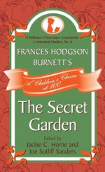 Frances Hodgson Burnett's The Secret Garden: A Children's Classic at 100 (Children's Literature Association Centennial Studies) - Jackie C. Horne, Joe Sutliff Sanders