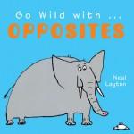 Go Wild with . . . Opposites - Neal Layton