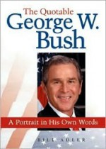 The Quotable George W. Bush: A Portrait in His Own Words - Bill Adler Jr.