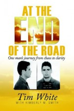 At the End of the Road: One Man's Journey from Chaos to Clarity - Tim White, Kimberly M. Smith
