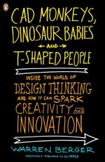 CAD Monkeys, Dinosaur Babies, and T-Shaped People: Inside the World of Design Thinking and How It Can Spark Creativity and Innovation - Warren Berger