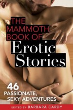 The Mammoth Book of Erotic Stories: 46 passionate, sexy adventures - Barbara Cardy