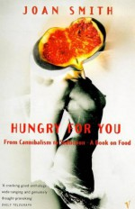 Hungry For You: From Cannibalism to Seduction-A Book of Food - Joan Smith