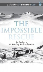 The Impossible Rescue: The True Story of an Amazing Arctic Adventure - Martin W Sandler, Malcolm Hillgartner