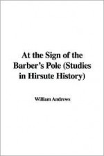 At the Sign of the Barber's Pole (Studies in Hirsute History) - William Andrews