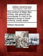 The Conduct of Major Ben. Shirley, Late General and Commander in Chief of His Majesty's Forces in North America, Briefly Stated. - William Alexander