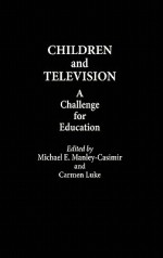 Children and Television: A Challenge for Education - Michael E. Manley-Casimir