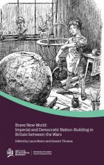 Brave New World: Imperial and Democratic Nation-Buildiing in Britain Between the Wars - Laura Beers, Geraint Thomas