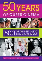 50 Years of Queer Cinema: 500 of the Best GLBTQ Films Ever Made - Darwin Porter, Danforth Prince